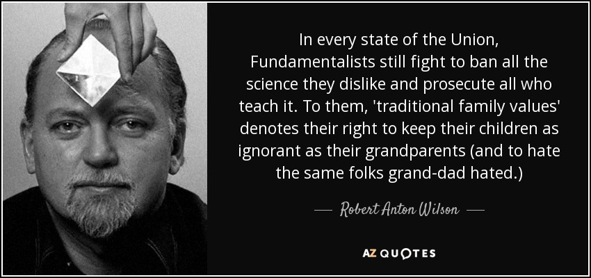 In every state of the Union, Fundamentalists still fight to ban all the science they dislike and prosecute all who teach it. To them, 'traditional family values' denotes their right to keep their children as ignorant as their grandparents (and to hate the same folks grand-dad hated.) - Robert Anton Wilson