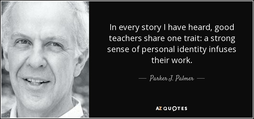 In every story I have heard, good teachers share one trait: a strong sense of personal identity infuses their work. - Parker J. Palmer
