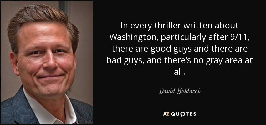 In every thriller written about Washington, particularly after 9/11, there are good guys and there are bad guys, and there's no gray area at all. - David Baldacci