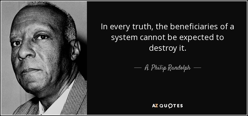 In every truth, the beneficiaries of a system cannot be expected to destroy it. - A. Philip Randolph