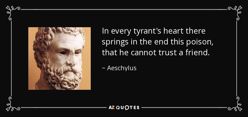 In every tyrant's heart there springs in the end this poison, that he cannot trust a friend. - Aeschylus