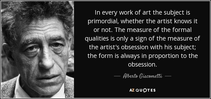In every work of art the subject is primordial, whether the artist knows it or not. The measure of the formal qualities is only a sign of the measure of the artist's obsession with his subject; the form is always in proportion to the obsession. - Alberto Giacometti