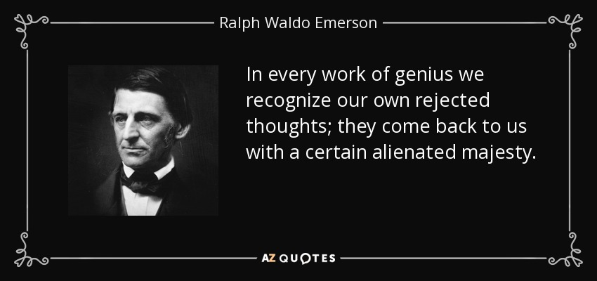 In every work of genius we recognize our own rejected thoughts; they come back to us with a certain alienated majesty. - Ralph Waldo Emerson