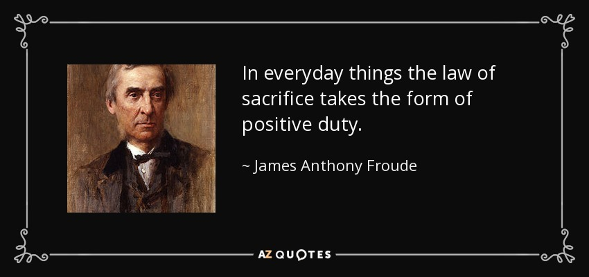 In everyday things the law of sacrifice takes the form of positive duty. - James Anthony Froude