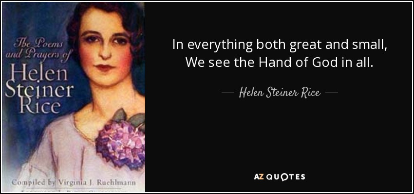 In everything both great and small, We see the Hand of God in all. - Helen Steiner Rice