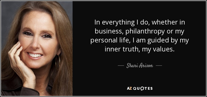 In everything I do, whether in business, philanthropy or my personal life, I am guided by my inner truth, my values. - Shari Arison