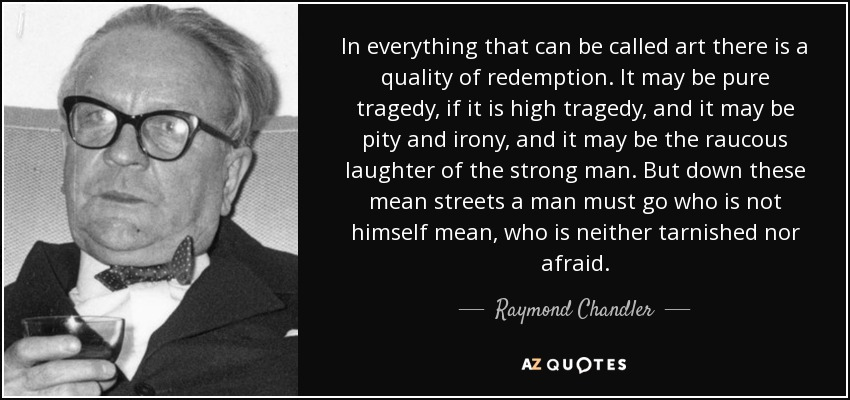 In everything that can be called art there is a quality of redemption. It may be pure tragedy, if it is high tragedy, and it may be pity and irony, and it may be the raucous laughter of the strong man. But down these mean streets a man must go who is not himself mean, who is neither tarnished nor afraid. - Raymond Chandler