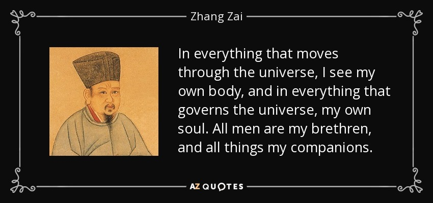 In everything that moves through the universe, I see my own body, and in everything that governs the universe, my own soul. All men are my brethren, and all things my companions. - Zhang Zai