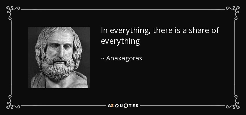In everything, there is a share of everything - Anaxagoras