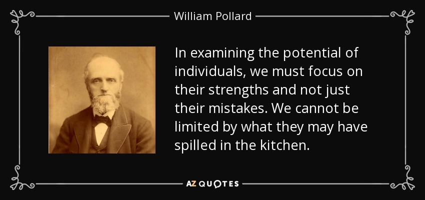 In examining the potential of individuals, we must focus on their strengths and not just their mistakes. We cannot be limited by what they may have spilled in the kitchen. - William Pollard