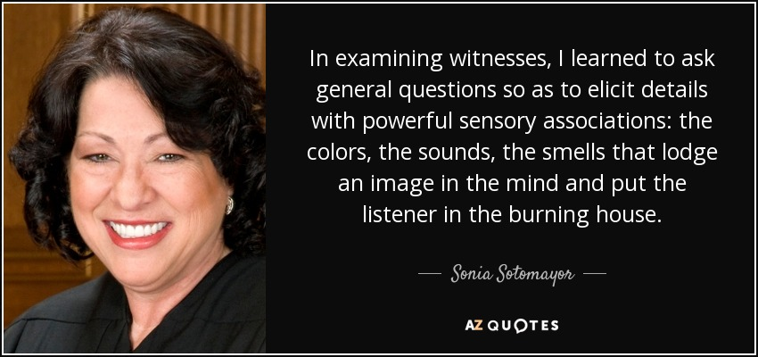 In examining witnesses, I learned to ask general questions so as to elicit details with powerful sensory associations: the colors, the sounds, the smells that lodge an image in the mind and put the listener in the burning house. - Sonia Sotomayor