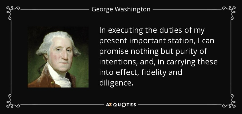 In executing the duties of my present important station, I can promise nothing but purity of intentions, and, in carrying these into effect, fidelity and diligence. - George Washington
