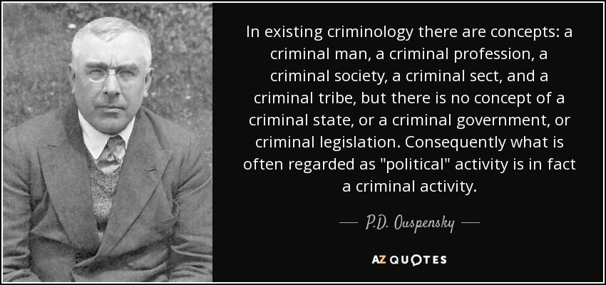 In existing criminology there are concepts: a criminal man, a criminal profession, a criminal society, a criminal sect, and a criminal tribe, but there is no concept of a criminal state, or a criminal government, or criminal legislation. Consequently what is often regarded as