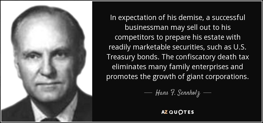 In expectation of his demise, a successful businessman may sell out to his competitors to prepare his estate with readily marketable securities, such as U.S. Treasury bonds. The confiscatory death tax eliminates many family enterprises and promotes the growth of giant corporations. - Hans F. Sennholz