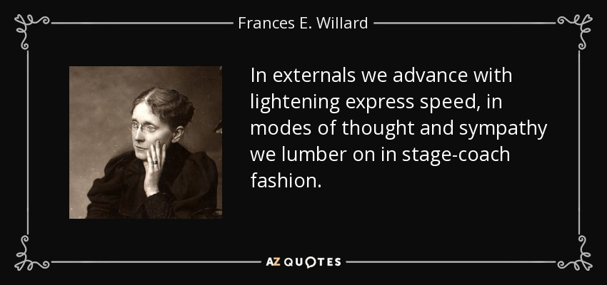 In externals we advance with lightening express speed, in modes of thought and sympathy we lumber on in stage-coach fashion. - Frances E. Willard