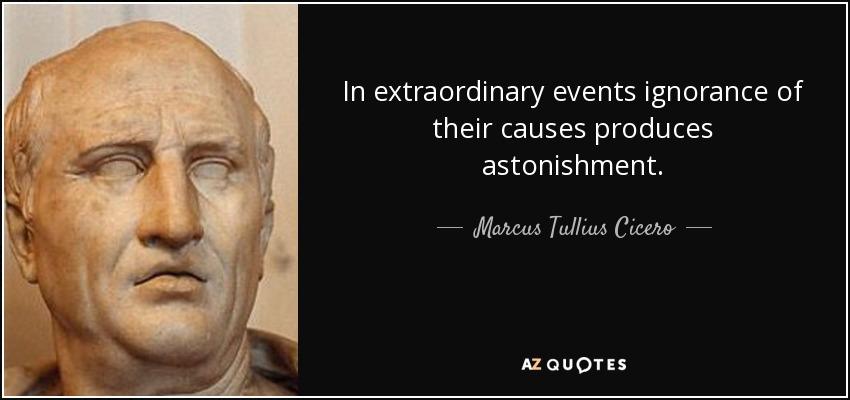 In extraordinary events ignorance of their causes produces astonishment. - Marcus Tullius Cicero