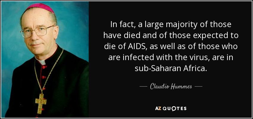 In fact, a large majority of those have died and of those expected to die of AIDS, as well as of those who are infected with the virus, are in sub-Saharan Africa. - Claudio Hummes