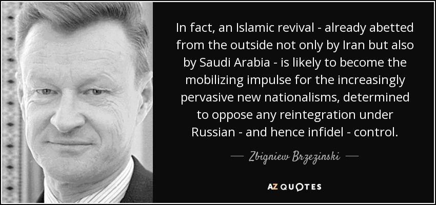 In fact, an Islamic revival - already abetted from the outside not only by Iran but also by Saudi Arabia - is likely to become the mobilizing impulse for the increasingly pervasive new nationalisms, determined to oppose any reintegration under Russian - and hence infidel - control. - Zbigniew Brzezinski