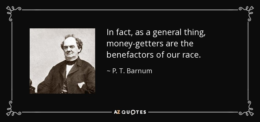 In fact, as a general thing, money-getters are the benefactors of our race. - P. T. Barnum