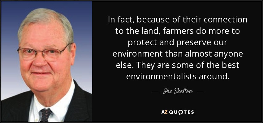 In fact, because of their connection to the land, farmers do more to protect and preserve our environment than almost anyone else. They are some of the best environmentalists around. - Ike Skelton