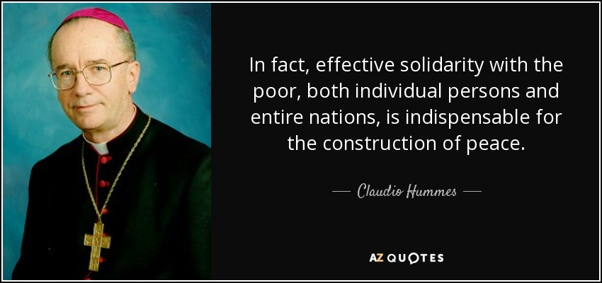 In fact, effective solidarity with the poor, both individual persons and entire nations, is indispensable for the construction of peace. - Claudio Hummes