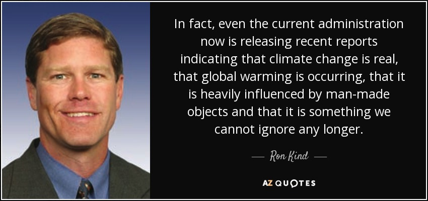 In fact, even the current administration now is releasing recent reports indicating that climate change is real, that global warming is occurring, that it is heavily influenced by man-made objects and that it is something we cannot ignore any longer. - Ron Kind