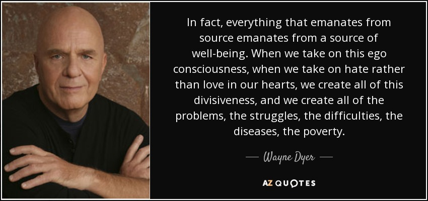 In fact, everything that emanates from source emanates from a source of well-being. When we take on this ego consciousness, when we take on hate rather than love in our hearts, we create all of this divisiveness, and we create all of the problems, the struggles, the difficulties, the diseases, the poverty. - Wayne Dyer