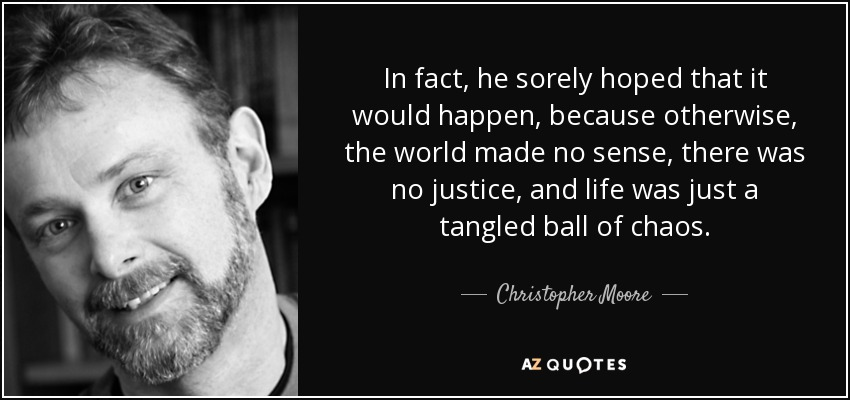 In fact, he sorely hoped that it would happen, because otherwise, the world made no sense, there was no justice, and life was just a tangled ball of chaos. - Christopher Moore