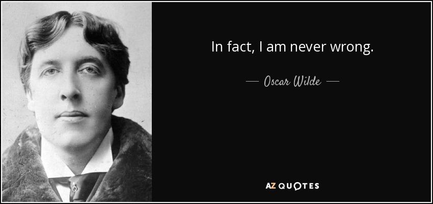In fact, I am never wrong. - Oscar Wilde