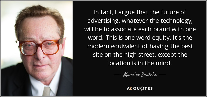 In fact, I argue that the future of advertising, whatever the technology, will be to associate each brand with one word. This is one word equity. It's the modern equivalent of having the best site on the high street, except the location is in the mind. - Maurice Saatchi