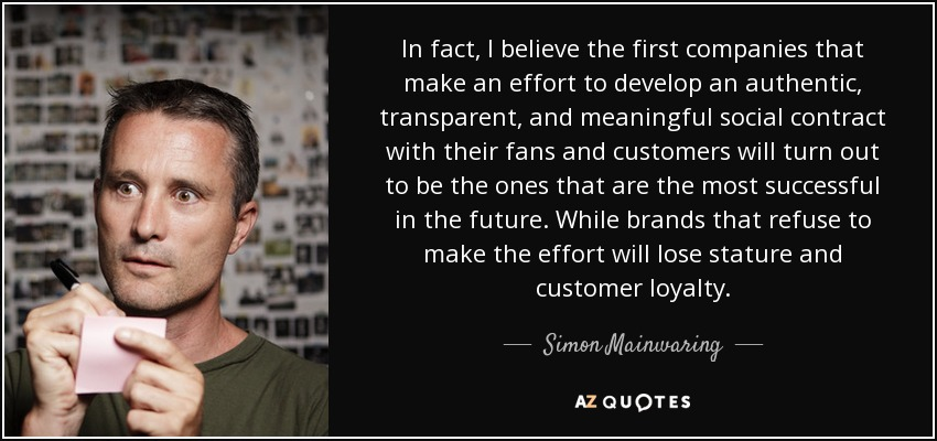 In fact, I believe the first companies that make an effort to develop an authentic, transparent, and meaningful social contract with their fans and customers will turn out to be the ones that are the most successful in the future. While brands that refuse to make the effort will lose stature and customer loyalty. - Simon Mainwaring