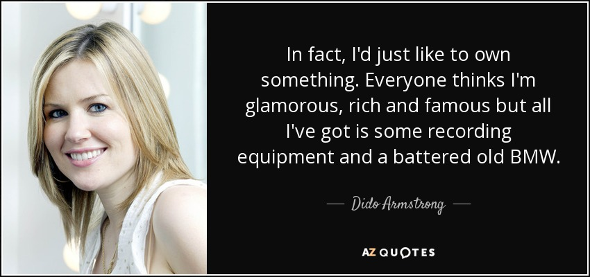 In fact, I'd just like to own something. Everyone thinks I'm glamorous, rich and famous but all I've got is some recording equipment and a battered old BMW. - Dido Armstrong