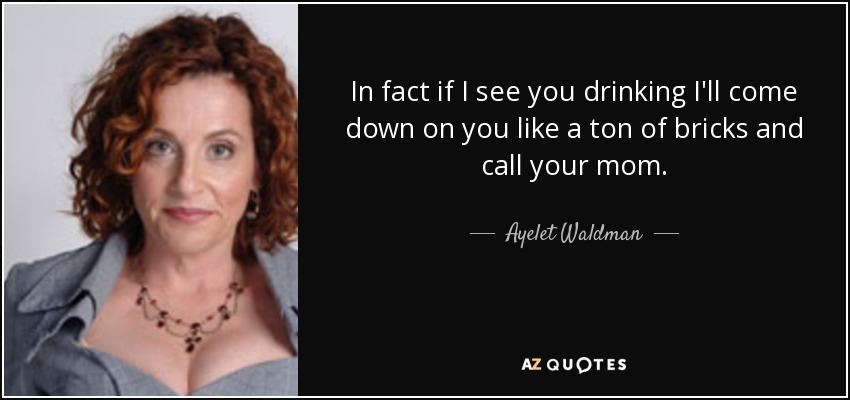 In fact if I see you drinking I'll come down on you like a ton of bricks and call your mom. - Ayelet Waldman