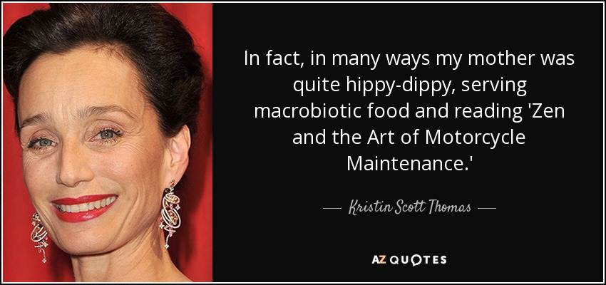 In fact, in many ways my mother was quite hippy-dippy, serving macrobiotic food and reading 'Zen and the Art of Motorcycle Maintenance.' - Kristin Scott Thomas