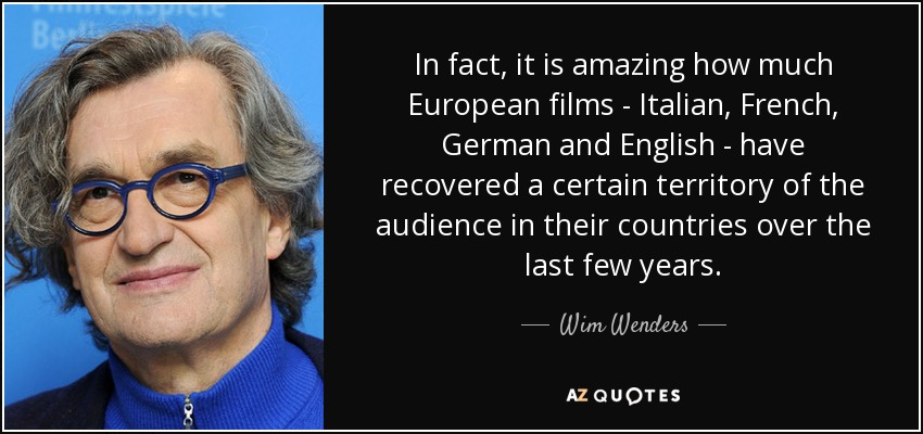 In fact, it is amazing how much European films - Italian, French, German and English - have recovered a certain territory of the audience in their countries over the last few years. - Wim Wenders