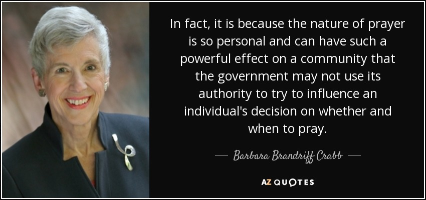 In fact, it is because the nature of prayer is so personal and can have such a powerful effect on a community that the government may not use its authority to try to influence an individual's decision whether and when to pray. - Barbara Brandriff Crabb