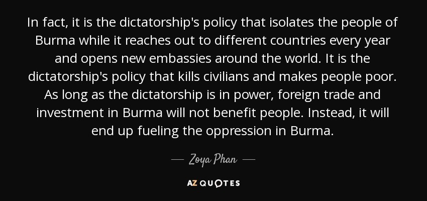 In fact, it is the dictatorship's policy that isolates the people of Burma while it reaches out to different countries every year and opens new embassies around the world. It is the dictatorship's policy that kills civilians and makes people poor. As long as the dictatorship is in power, foreign trade and investment in Burma will not benefit people. Instead, it will end up fueling the oppression in Burma. - Zoya Phan
