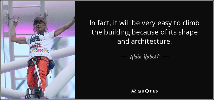 In fact, it will be very easy to climb the building because of its shape and architecture. - Alain Robert