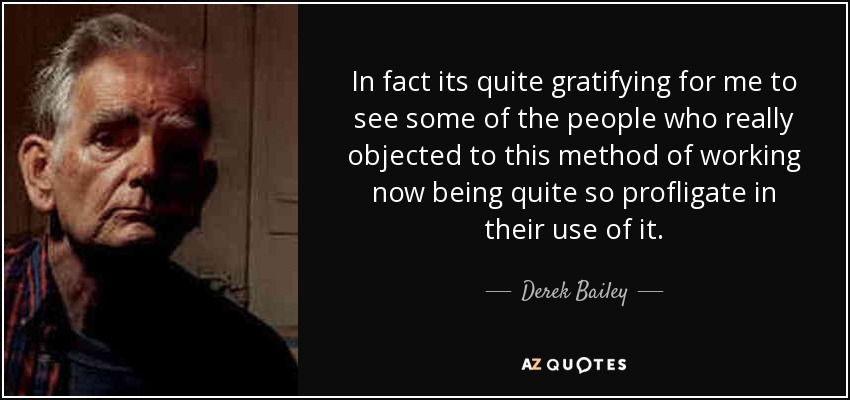 In fact its quite gratifying for me to see some of the people who really objected to this method of working now being quite so profligate in their use of it. - Derek Bailey