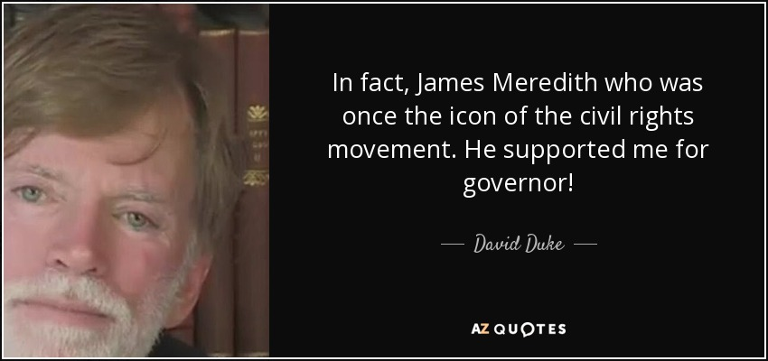 In fact, James Meredith who was once the icon of the civil rights movement. He supported me for governor! - David Duke