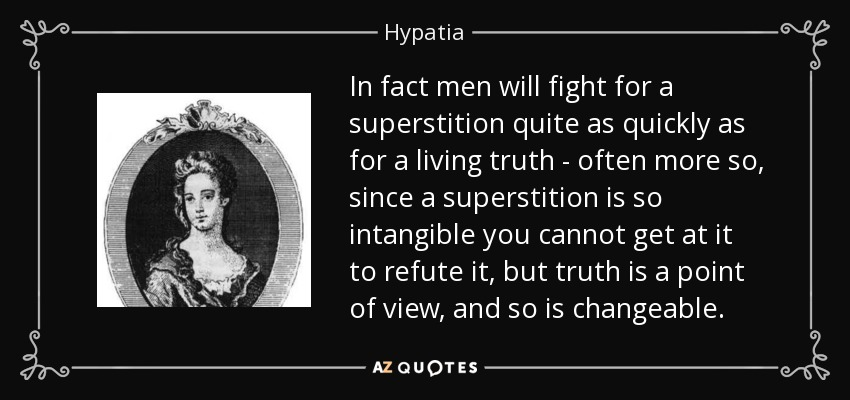 In fact men will fight for a superstition quite as quickly as for a living truth - often more so, since a superstition is so intangible you cannot get at it to refute it, but truth is a point of view, and so is changeable. - Hypatia