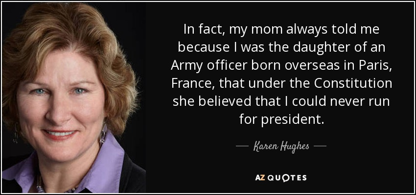 In fact, my mom always told me because I was the daughter of an Army officer born overseas in Paris, France, that under the Constitution she believed that I could never run for president. - Karen Hughes