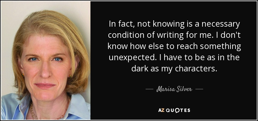 In fact, not knowing is a necessary condition of writing for me. I don't know how else to reach something unexpected. I have to be as in the dark as my characters. - Marisa Silver