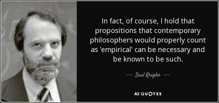 In fact, of course, I hold that propositions that contemporary philosophers would properly count as 'empirical' can be necessary and be known to be such. - Saul Kripke