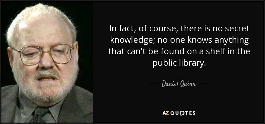 In fact, of course, there is no secret knowledge; no one knows anything that can't be found on a shelf in the public library. - Daniel Quinn