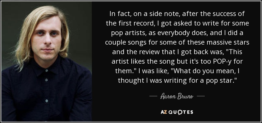 In fact, on a side note, after the success of the first record, I got asked to write for some pop artists, as everybody does, and I did a couple songs for some of these massive stars and the review that I got back was,