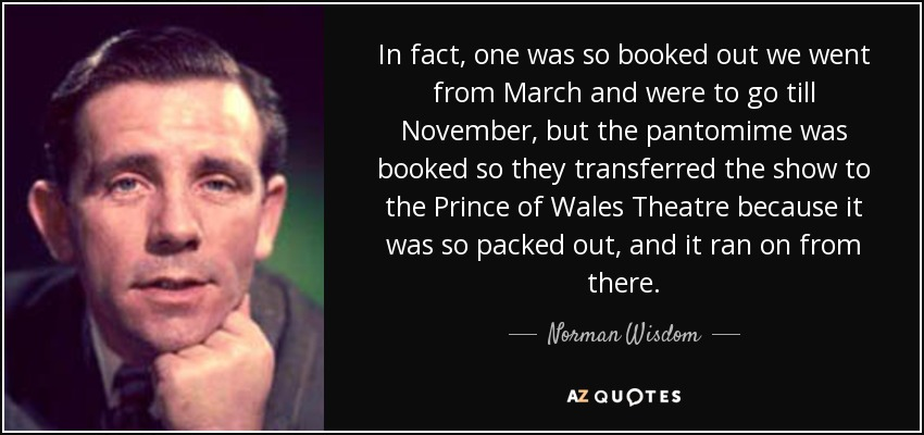In fact, one was so booked out we went from March and were to go till November, but the pantomime was booked so they transferred the show to the Prince of Wales Theatre because it was so packed out, and it ran on from there. - Norman Wisdom