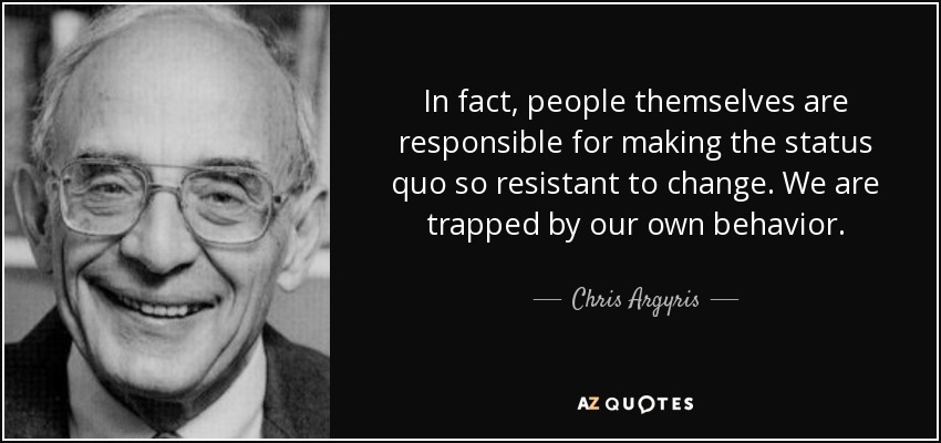 In fact, people themselves are responsible for making the status quo so resistant to change. We are trapped by our own behavior. - Chris Argyris