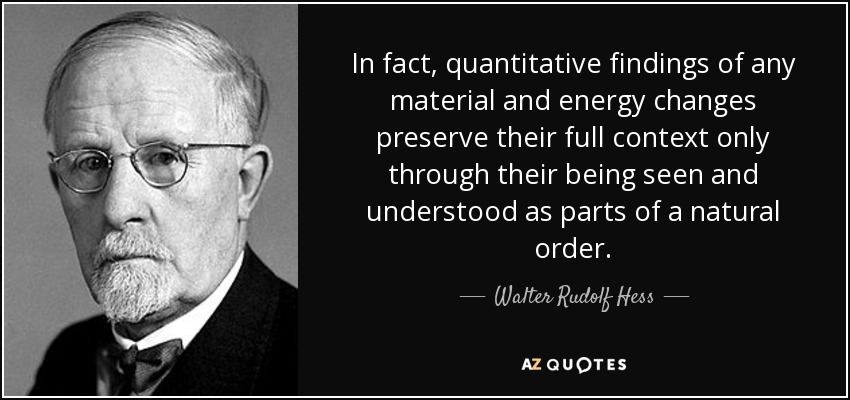 In fact, quantitative findings of any material and energy changes preserve their full context only through their being seen and understood as parts of a natural order. - Walter Rudolf Hess