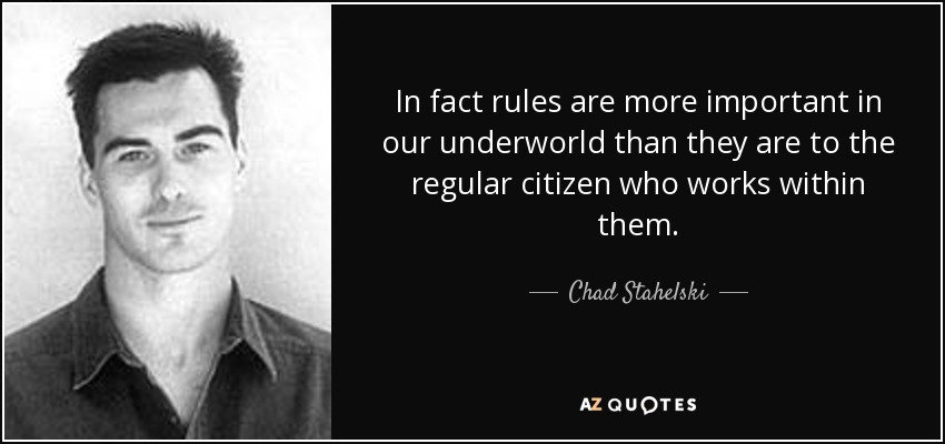 In fact rules are more important in our underworld than they are to the regular citizen who works within them. - Chad Stahelski